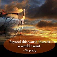 Beyond this world there is a world I want. ~ Lesson 129, A Course in Miracles #ACIM https://www.facebook.com/AwakeningtoLoveACIM/photos/a.563611800452092.1073741827.563608800452392/682125131934091/?type=3&theater