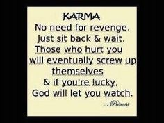 Karma: No need for revenge just sit back & wait. Those who hurt you will eventually screw up themselves & if you're locky, God will let you watch.