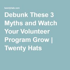 Debunk These 3 Myths and Watch Your Volunteer Program Grow | Twenty Hats