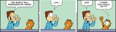 Jon:  The world will remember my name!  ...Uh...  Jon! Garfield:  I knew you could do it!