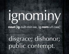 Ignominy...