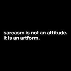 sarcasm is not an attitude. it is an artform.