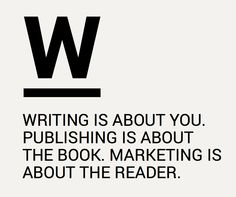 Writing is about you. Publishing is about the book. Marketing is about the reader. | #socialpublishing