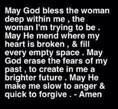 May God bless the woman deep within me the woman I'm trying to be. May he mend where my heart is broken & fill every empty space. May God erase the fears of my past to create in me a brighter future. May He make me slow to anger & quick to forgive. Prayer Quotes, Spiritual Quotes, Faith Quotes, Bible Quotes, Qoutes, Heart Quotes, Funny Quotes, Religious Quotes, Bible Scriptures