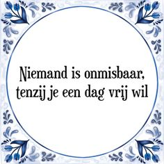Spreuk Niemand is onmisbaar, tenzij je een dag vrij wil Famous Quotes, Best Quotes, Dutch Quotes, Office Humor, Funny Laugh, Work Quotes, Quotes About Moving On, Life Motivation, Beautiful Words