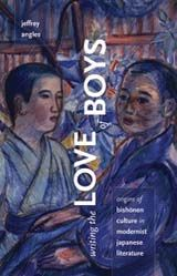 Writing the Love of Boys: Origins of Bishōnen Culture in Modernist Japanese Literature. By Jeffery Angles.