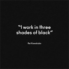 """I work in three shades of black""  - #ReiKawakubo on #black"