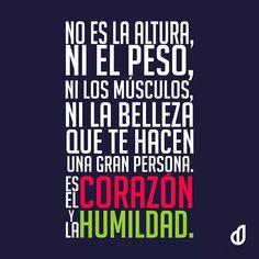 No es la altura, ni el peso, ni los músculos, ni la belleza que te hacen una gran persona. Es el Corazón y la Humildad.
