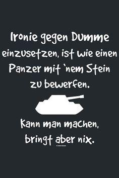 Ironie gegen Dumme, Ironie gegen Dumme einzusetzten , ist wie einen Panzer mit' nem Stein zu bewerfen, Knan man machen, bringt aber nix.