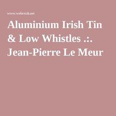 Jean-Pierre Le Meur.  Aluminium Irish Tin & Low Whistles.