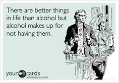 There are better things in life than alcohol but alcohol makes up for not having them.