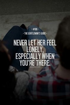 Never let her feel lonely, especially when you're there - The Gentlemen's Guide Great Quotes, Quotes To Live By, Me Quotes, Inspirational Quotes, Motivational, Gentleman Rules, Der Gentleman, Gentlemens Guide, Feeling Lonely