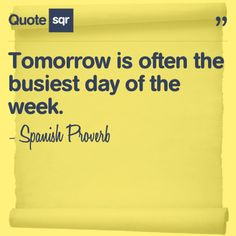 Tomorrow is often the busiest day of the week. - Spanish Proverb #quotesqr #quotes #lifequotes