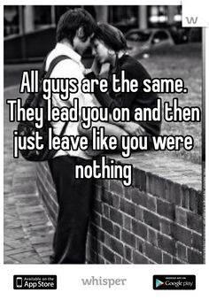 All guys are the same. They lead you on and then just leave like you were nothing