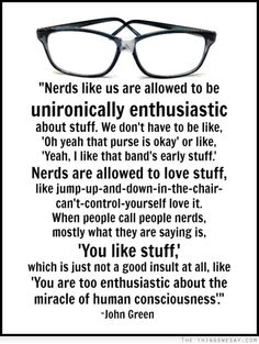 When people call people nerds mostly what they are saying is you like stuff which is just not a good insult at all like you are too enthusiastic about the miracle of human consciousness