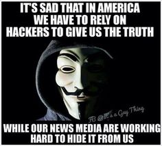 It's sad that in America we have to rely on Hackers to give us the truth while our News Media are working hard to hide it from us