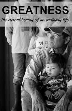 Greatness: the eternal beauty of an ordinary life. (or how I want to grow up to be like my daddy).