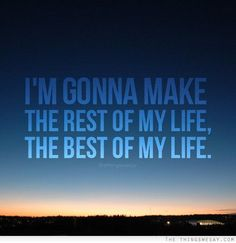 I'm gonna make the rest of my life the best of my life