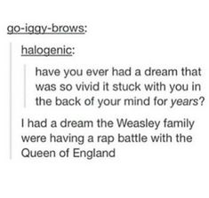 Me I had a dream where I was the girlfriend of Fred Weasley and me and the characters snuck out of hogwarts to my hometown and played rugby and went on a bouncy castle