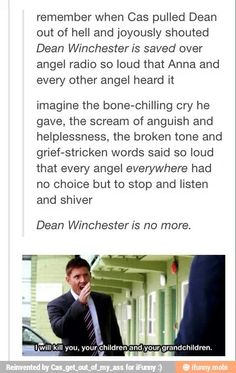 imagine the anger and sadness in his voice that make every angel who had even the slightest thing to do with his death, run in fear and going into hiding as far away as possible because of the horrors they know Cas will do to them when he finds them.