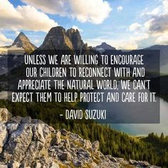 """""""Unless we are willing to encourage our children to reconnect with and appreciate the natural world, we can't expect them to help protect and care for it."""" ~David Suzuki"""