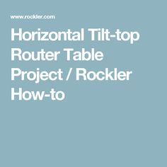 Horizontal Tilt-top Router Table Project / Rockler How-to
