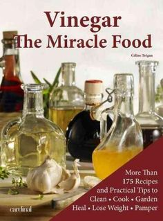 Vinegar: The Miracle Food: More than 175 Recipes and Practicle Tips to Clean, Cook, Garden, Heal, Lose Weight and...
