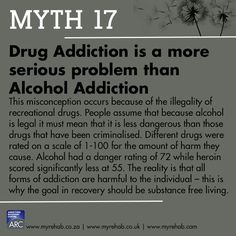 Myth 17 Drug Addiction is a more serious problem than alcohol addiction. visit our website to learn more about us www.myrehab.co.za