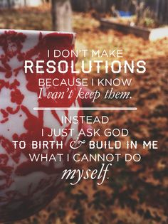 Making new year's resolution that I know I can't keep. Knowing He keeps me anyway.