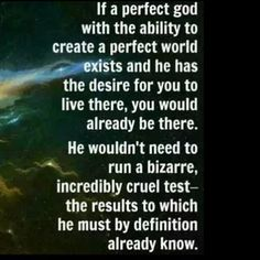 Atheism, God is Imaginary. If a perfect god with the ability to create a perfect world exists and he has the desire for you to live there, you would already be there. He wouldn't need to run a bizarre, incredibly cruel test - the results to which he must by definition already know.