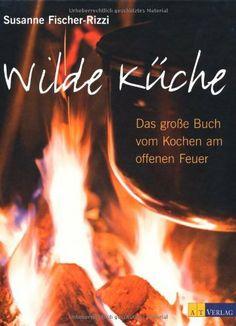 Wilde Küche: Das grosse Buch vom Kochen am offenen Feuer von Susanne Fischer-Rizzi, http://www.amazon.de/dp/3038004995/ref=cm_sw_r_pi_dp_EYCntb02G59A3