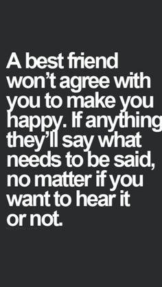 A best friend won't agree with you to make you happy. If anything they'll say what needs to be said, no matter if want to hear it or not.