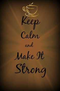 Keep Calm and Make It Strong / Coffee Shop Stuff