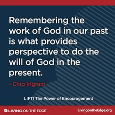 """""""Remembering the work of God in our past is what provides perspective to do the will of God in the present."""" -Chip Ingram; How to Lift Up Those Who Are Down (Faith, God, Love)"""