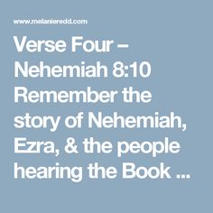"""Verse Four – Nehemiah 8:10  Remember the story of Nehemiah, Ezra, & the people hearing the Book of the Law (the first 5 books of the Bible) read after years of not hearing it? The people stood for hours to listen to God's Word read and taught to them. Then they fell to the ground in worship and in weeping. Nehemiah told the people, """"Don't be dejected and sad, for the JOY of the LORD is your strength."""" Maybe someone reading this today is overwhelmed, grieving, mourning, or sad? Be encouraged……"""