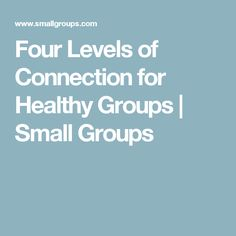Four Levels of Connection for Healthy Groups | Small Groups