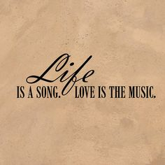 Life Is A Song. Love Is The Music.