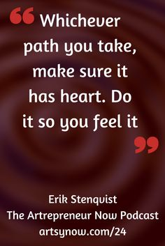 """Whichever path you take, make sure it has heart. Do it so you feel it.""-Erik Stenquist"