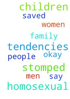Homosexual tendencies in my children to be stomped - Homosexual tendencies in my children to be stomped out. They say it is okay for people to like both men and women. And I need all my family to be SAVED.  Posted at: https://prayerrequest.com/t/aNY #pray #prayer #request #prayerrequest