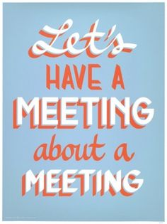 Truth. We totally had a meeting about having meetings Tuesday. And we were supposed to have a meeting about another kind of meeting but ran out of time. Yep.