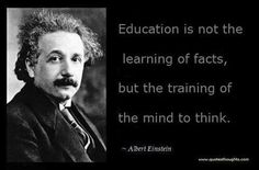 """""""Education is not the learning of facts, but the training of the mind to think."""" - Einstein"""