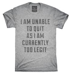I Am Unable To Quit As I Am Currently Too Legit T-Shirt, Hoodie, Tank Top