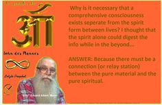 """Why is it necessary that a comprehensive consciousness exists seperate from the spirit form between lives? I thought that the spirit alone could digest the info while in the beyond...   ANSWER: Because there must be a connection (or relay station) between the pure material and the pure spiritual.  """"Billy"""" Eduard Albert  Meier - The last Prophet - The Son of Man"""