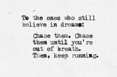 To the ones who still believe in dreams : Chase them. Chase them until you're out of breath. Then, keep running.