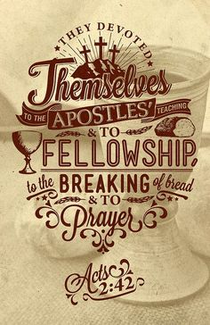 And they devoted themselves to the apostles' teaching and the fellowship, to the breaking of bread and the prayers. -- Acts 2:42