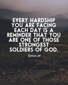 Every hardship you are facing each day is a reminder that you are one of those strongest soldiers of God.