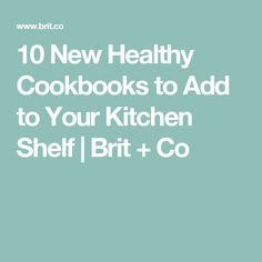 10 New Healthy Cookbooks to Add to Your Kitchen Shelf | Brit + Co