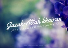 """Usamah bin Zaid (May Allah be pleased with them) reported:The Messenger of Allah (ﷺ) said, """"He who is  favoured by another and says to his benefactor: `Jazak-Allah khairan  (may Allah reward you well)' indeed praised (the benefactor)  satisfactorily."""" [At-Tirmidhi]    More islamic quotes HERE"""