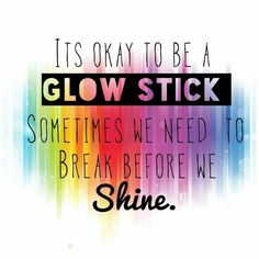 Its ok to be a glowstick sometimes we need to break before we shine