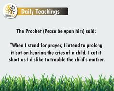 """The Prophet (Peace be upon him) said: """"When I stand for prayer, I intend to prolong it but on hearing the cries of a child, I cut it short as I dislike to trouble the child's mother. Finding The Right Job, Arabic Phrases, Peace Be Upon Him, Islam Religion, Busy Life, Holy Quran, Stand By Me, People Around The World, Peace Of Mind"""